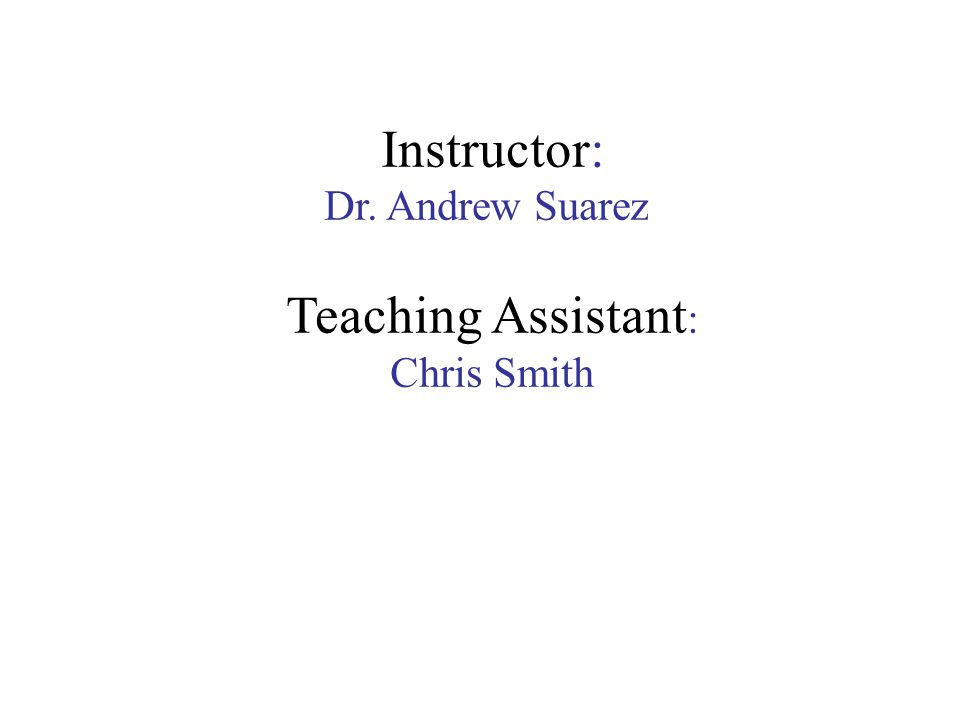 Instructor: Dr. Andrew Suarez Teaching Assistant : Chris Smith
