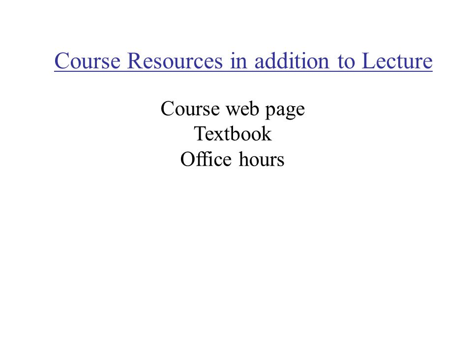 Course Resources in addition to Lecture Course web page Textbook Office hours