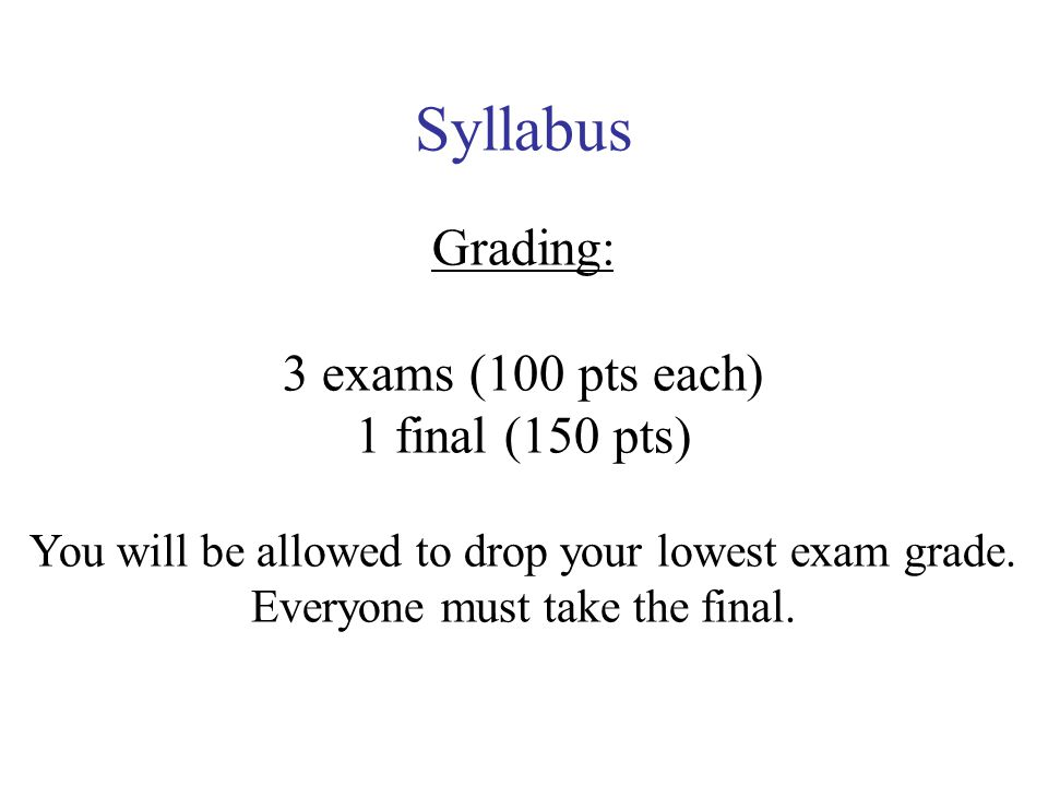 Syllabus Grading: 3 exams (100 pts each) 1 final (150 pts) You will be allowed to drop your lowest exam grade.