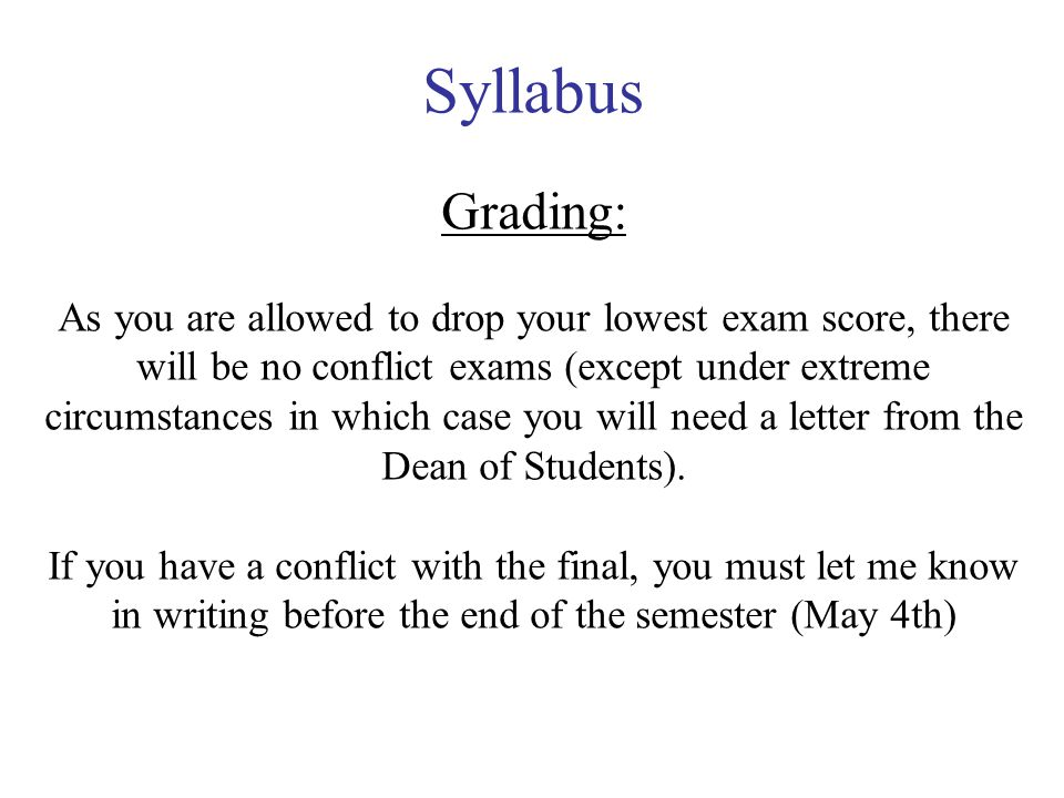 Syllabus Grading: As you are allowed to drop your lowest exam score, there will be no conflict exams (except under extreme circumstances in which case you will need a letter from the Dean of Students).