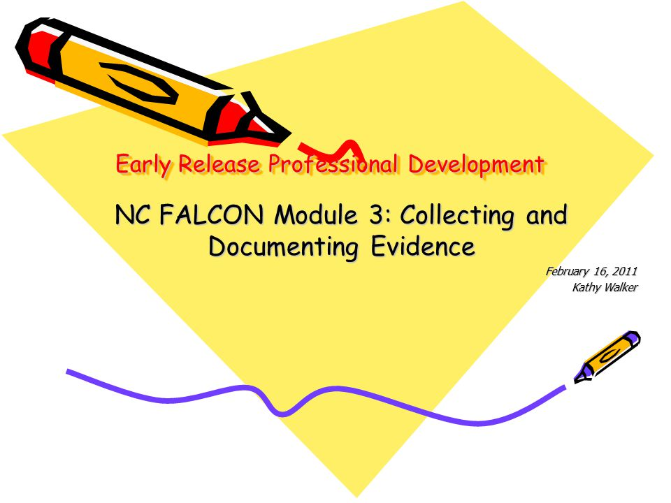 Early Release Professional Development NC FALCON Module 3: Collecting and Documenting Evidence February 16, 2011 Kathy Walker
