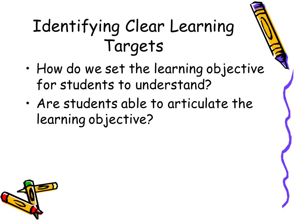 Identifying Clear Learning Targets How do we set the learning objective for students to understand.