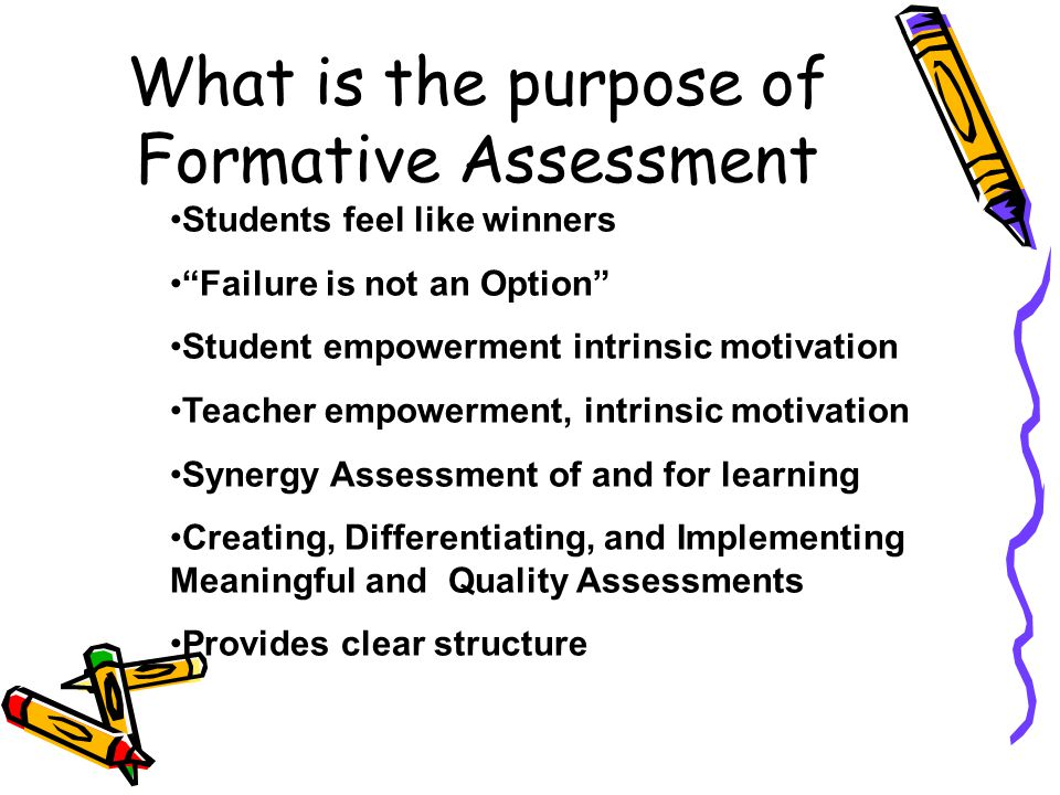 What is the purpose of Formative Assessment Students feel like winners Failure is not an Option Student empowerment intrinsic motivation Teacher empowerment, intrinsic motivation Synergy Assessment of and for learning Creating, Differentiating, and Implementing Meaningful and Quality Assessments Provides clear structure