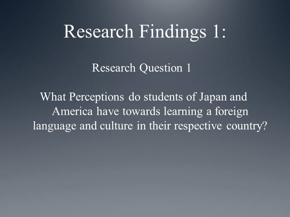 Research Question 1 What Perceptions do students of Japan and America have towards learning a foreign language and culture in their respective country.