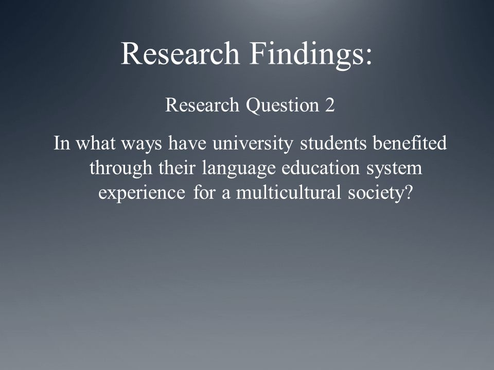 Research Findings: Research Question 2 In what ways have university students benefited through their language education system experience for a multicultural society
