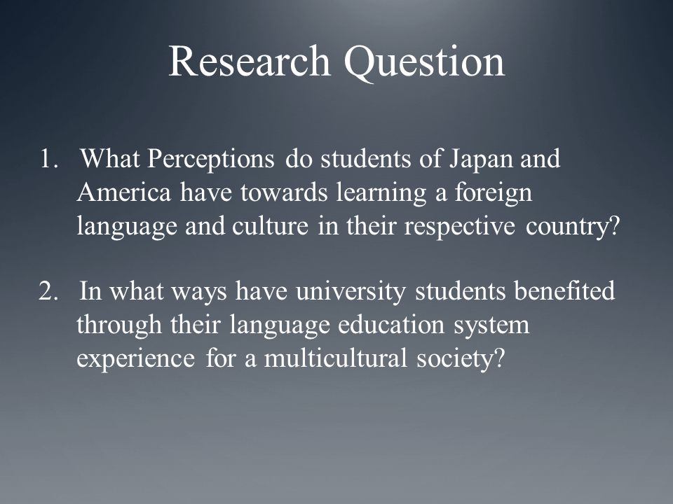 Research Question 1.What Perceptions do students of Japan and America have towards learning a foreign language and culture in their respective country.
