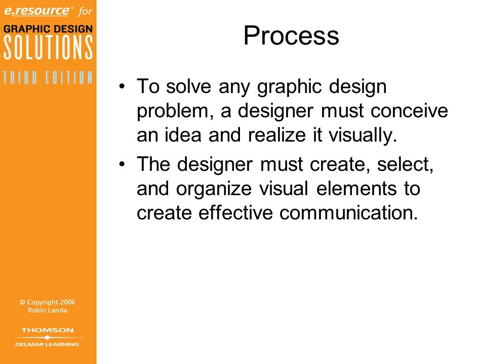 Process To solve any graphic design problem, a designer must conceive an idea and realize it visually.