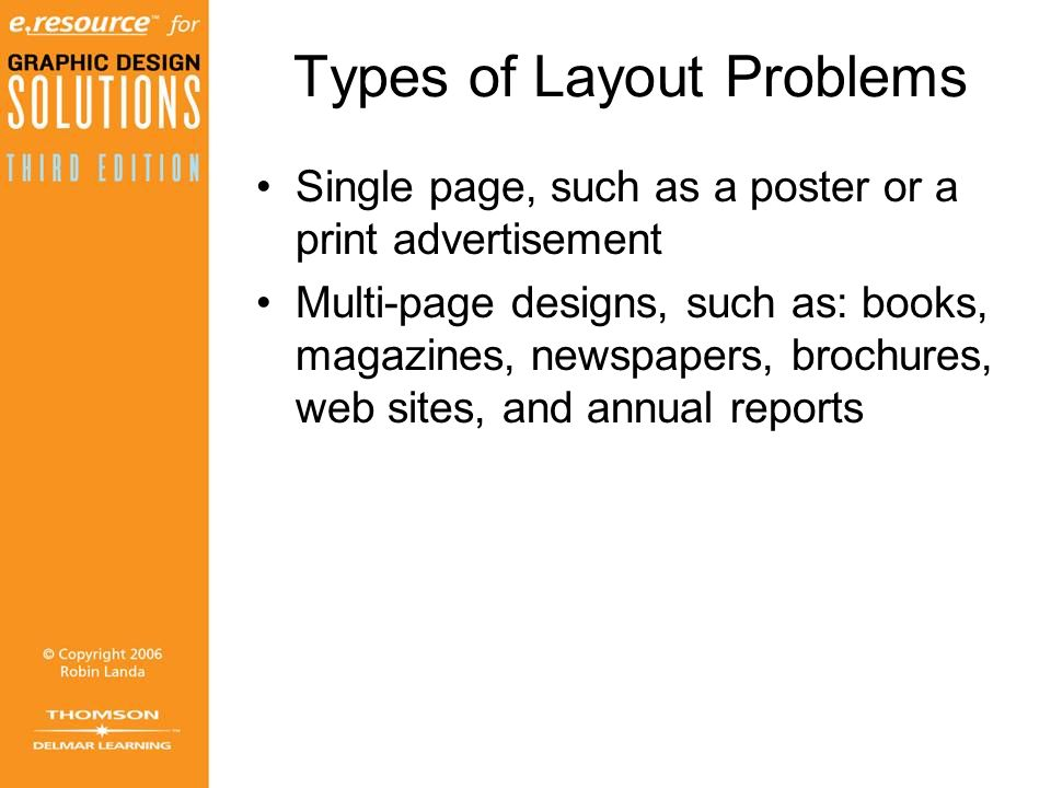 Types of Layout Problems Single page, such as a poster or a print advertisement Multi-page designs, such as: books, magazines, newspapers, brochures, web sites, and annual reports