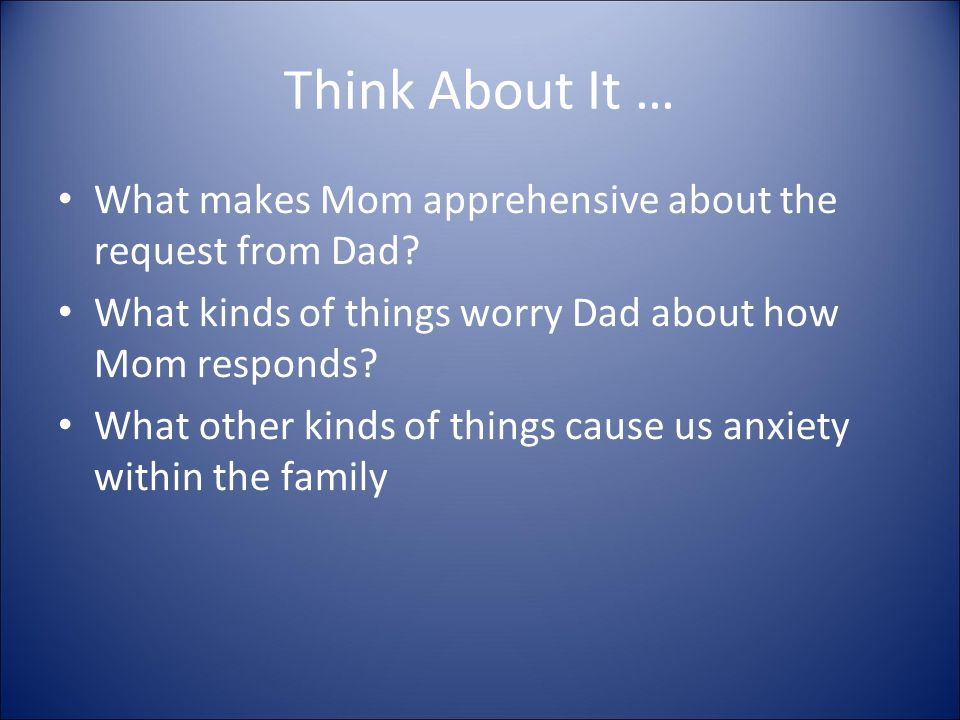 Think About It … What makes Mom apprehensive about the request from Dad.