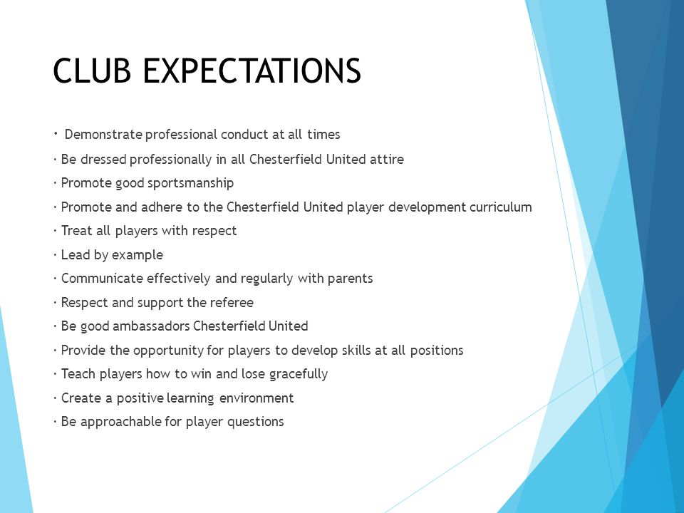 CLUB EXPECTATIONS · Demonstrate professional conduct at all times · Be dressed professionally in all Chesterfield United attire · Promote good sportsmanship · Promote and adhere to the Chesterfield United player development curriculum · Treat all players with respect · Lead by example · Communicate effectively and regularly with parents · Respect and support the referee · Be good ambassadors Chesterfield United · Provide the opportunity for players to develop skills at all positions · Teach players how to win and lose gracefully · Create a positive learning environment · Be approachable for player questions