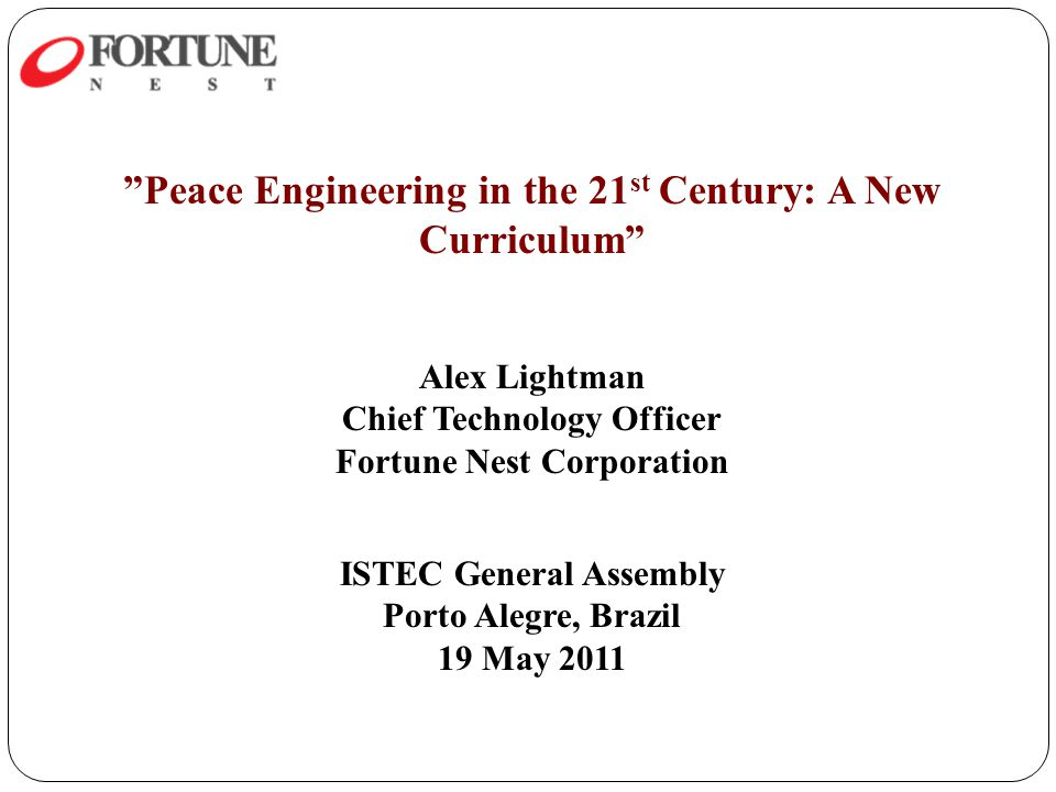 Peace Engineering in the 21 st Century: A New Curriculum Alex Lightman Chief Technology Officer Fortune Nest Corporation ISTEC General Assembly Porto Alegre, Brazil 19 May 2011