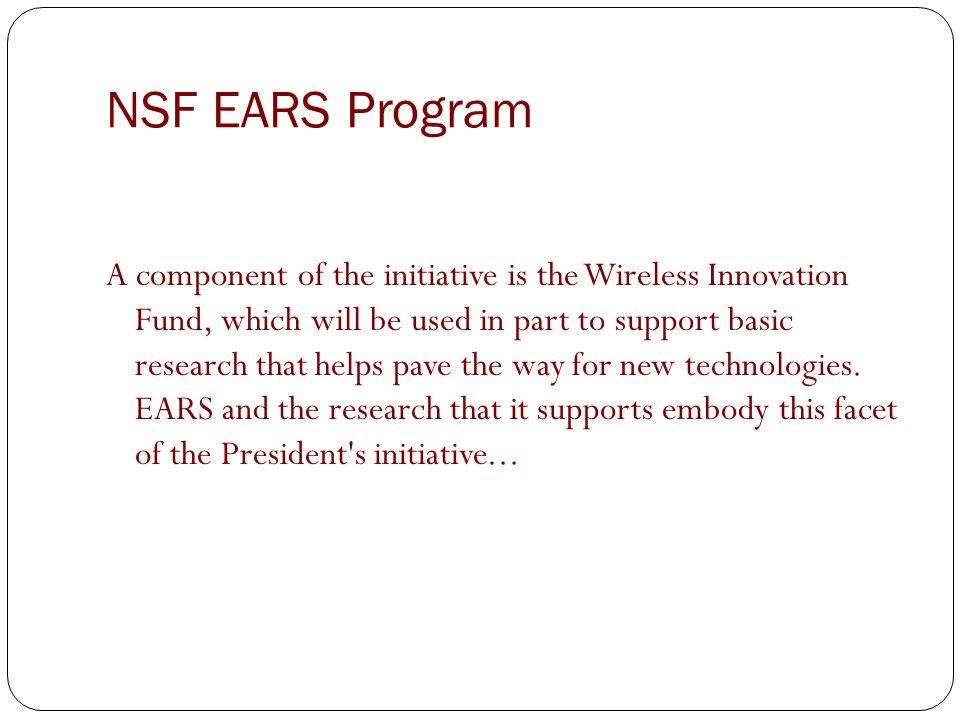 NSF EARS Program A component of the initiative is the Wireless Innovation Fund, which will be used in part to support basic research that helps pave the way for new technologies.