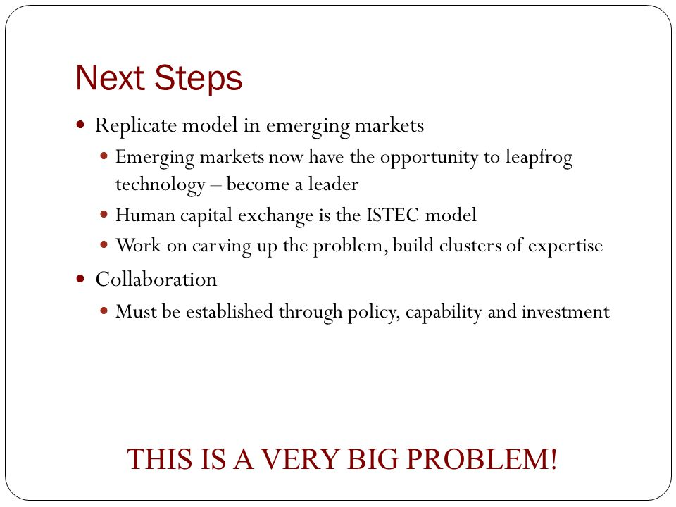 Next Steps Replicate model in emerging markets Emerging markets now have the opportunity to leapfrog technology – become a leader Human capital exchange is the ISTEC model Work on carving up the problem, build clusters of expertise Collaboration Must be established through policy, capability and investment THIS IS A VERY BIG PROBLEM!