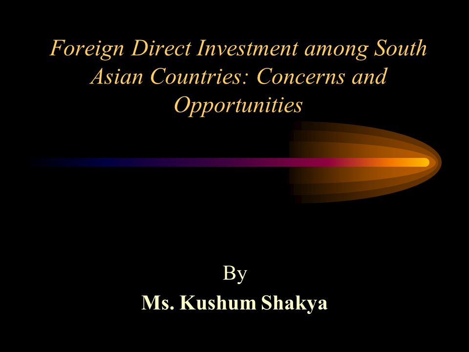 Foreign Direct Investment among South Asian Countries: Concerns and Opportunities By Ms.
