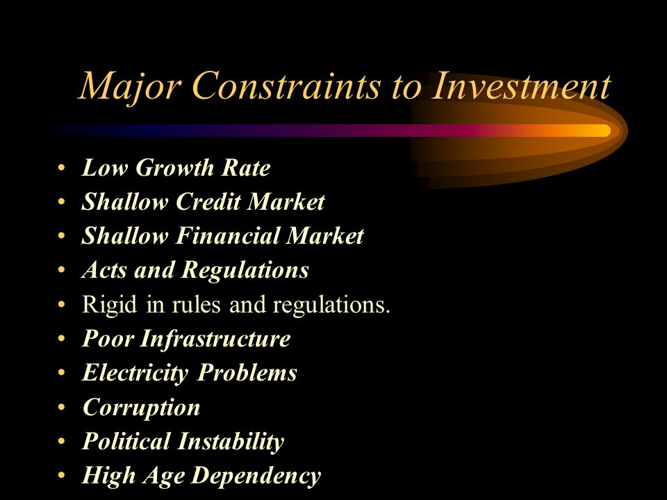 Major Constraints to Investment Low Growth Rate Shallow Credit Market Shallow Financial Market Acts and Regulations Rigid in rules and regulations.