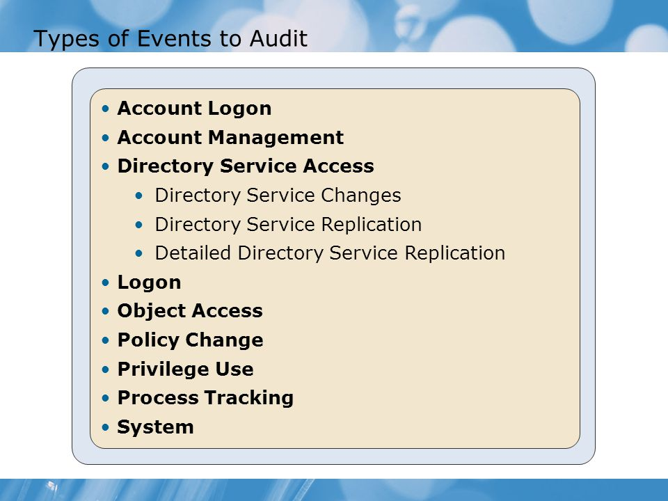 Types of Events to Audit Account Logon Account Management Directory Service Access Directory Service Changes Directory Service Replication Detailed Directory Service Replication Logon Object Access Policy Change Privilege Use Process Tracking System