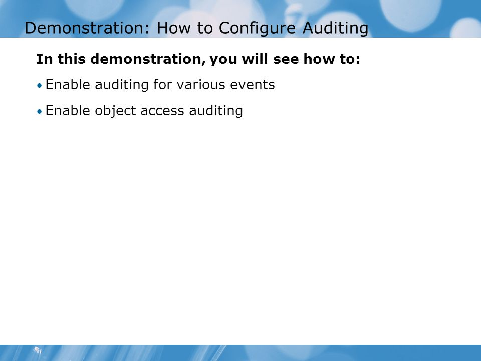 Demonstration: How to Configure Auditing In this demonstration, you will see how to: Enable auditing for various events Enable object access auditing