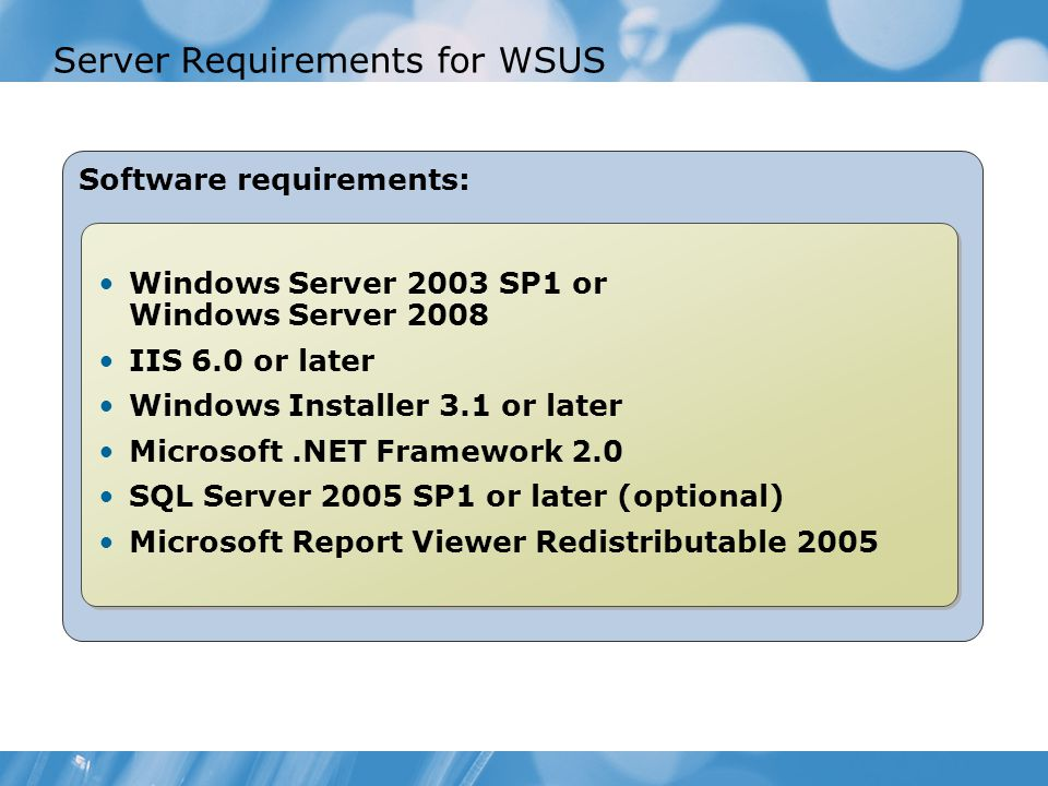 Server Requirements for WSUS Software requirements: Windows Server 2003 SP1 or Windows Server 2008 IIS 6.0 or later Windows Installer 3.1 or later Microsoft.NET Framework 2.0 SQL Server 2005 SP1 or later (optional) Microsoft Report Viewer Redistributable 2005 Windows Server 2003 SP1 or Windows Server 2008 IIS 6.0 or later Windows Installer 3.1 or later Microsoft.NET Framework 2.0 SQL Server 2005 SP1 or later (optional) Microsoft Report Viewer Redistributable 2005