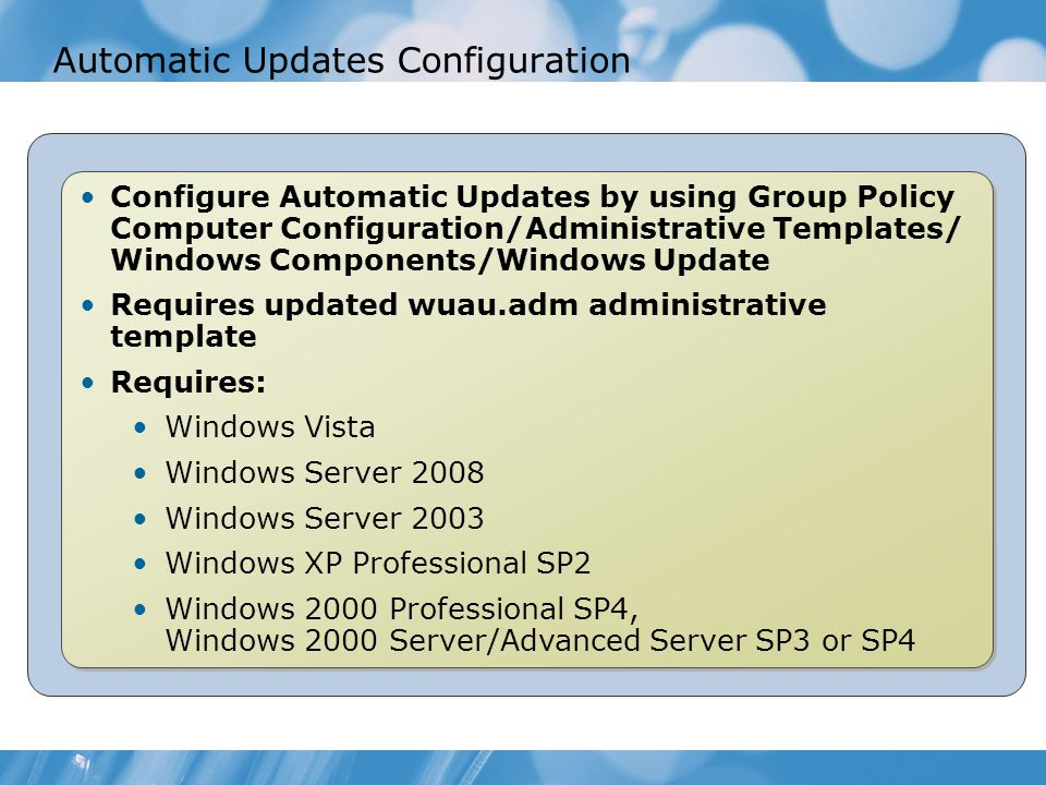 Automatic Updates Configuration Configure Automatic Updates by using Group Policy Computer Configuration/Administrative Templates/ Windows Components/Windows Update Requires updated wuau.adm administrative template Requires: Windows Vista Windows Server 2008 Windows Server 2003 Windows XP Professional SP2 Windows 2000 Professional SP4, Windows 2000 Server/Advanced Server SP3 or SP4 Configure Automatic Updates by using Group Policy Computer Configuration/Administrative Templates/ Windows Components/Windows Update Requires updated wuau.adm administrative template Requires: Windows Vista Windows Server 2008 Windows Server 2003 Windows XP Professional SP2 Windows 2000 Professional SP4, Windows 2000 Server/Advanced Server SP3 or SP4