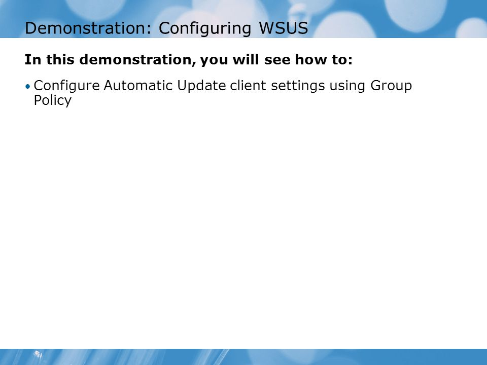 Demonstration: Configuring WSUS In this demonstration, you will see how to: Configure Automatic Update client settings using Group Policy