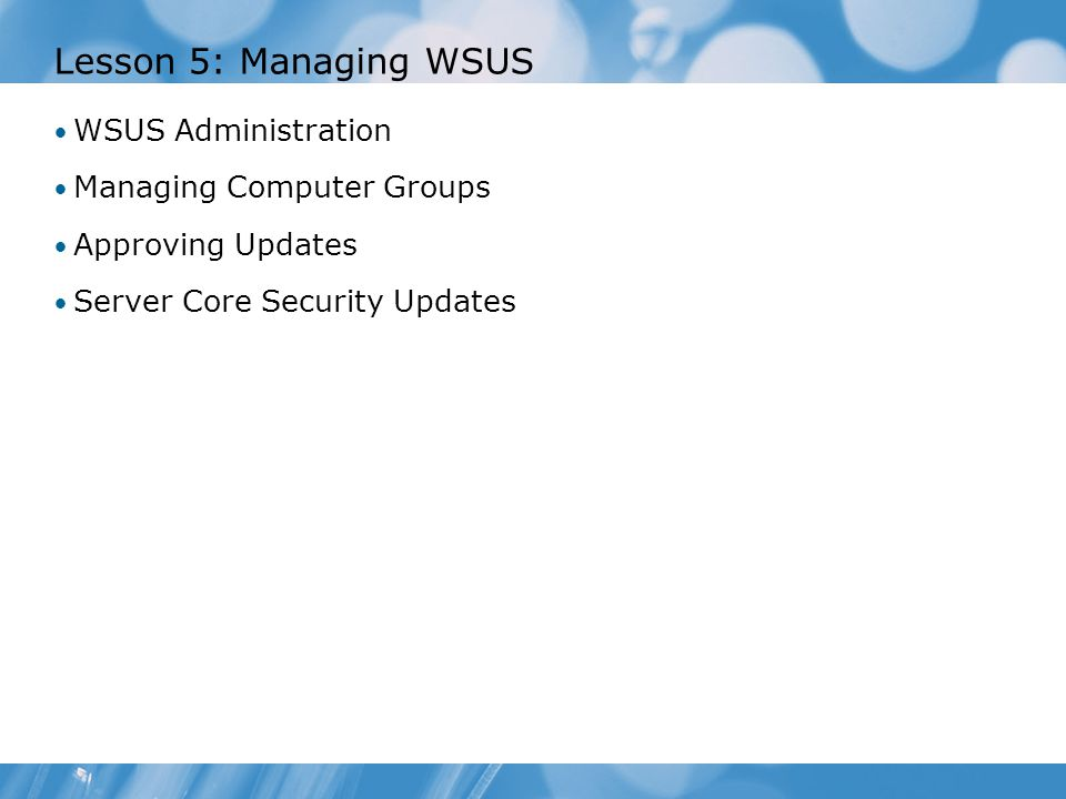 Lesson 5: Managing WSUS WSUS Administration Managing Computer Groups Approving Updates Server Core Security Updates