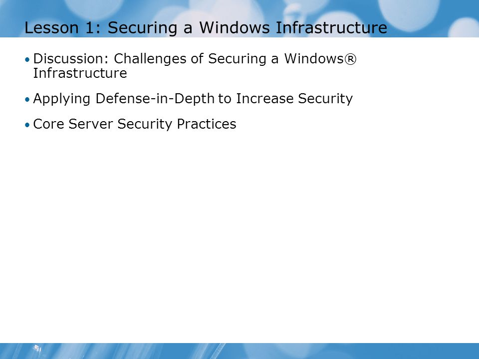Lesson 1: Securing a Windows Infrastructure Discussion: Challenges of Securing a Windows® Infrastructure Applying Defense-in-Depth to Increase Security Core Server Security Practices