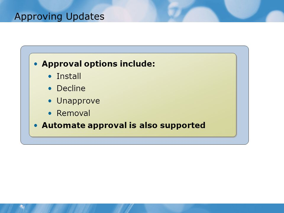 Approving Updates Approval options include: Install Decline Unapprove Removal Automate approval is also supported Approval options include: Install Decline Unapprove Removal Automate approval is also supported