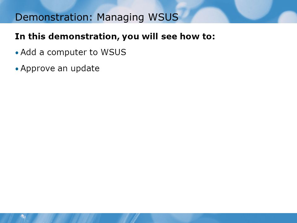 Demonstration: Managing WSUS In this demonstration, you will see how to: Add a computer to WSUS Approve an update
