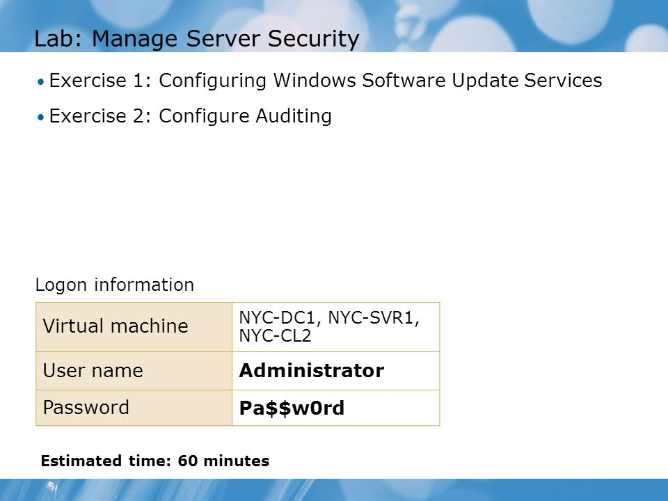 Lab: Manage Server Security Exercise 1: Configuring Windows Software Update Services Exercise 2: Configure Auditing Logon information Virtual machine NYC-DC1, NYC-SVR1, NYC-CL2 User nameAdministrator Password Pa$$w0rd Estimated time: 60 minutes