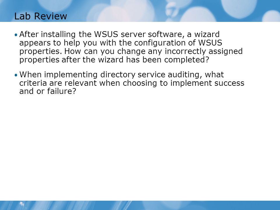 Lab Review After installing the WSUS server software, a wizard appears to help you with the configuration of WSUS properties.