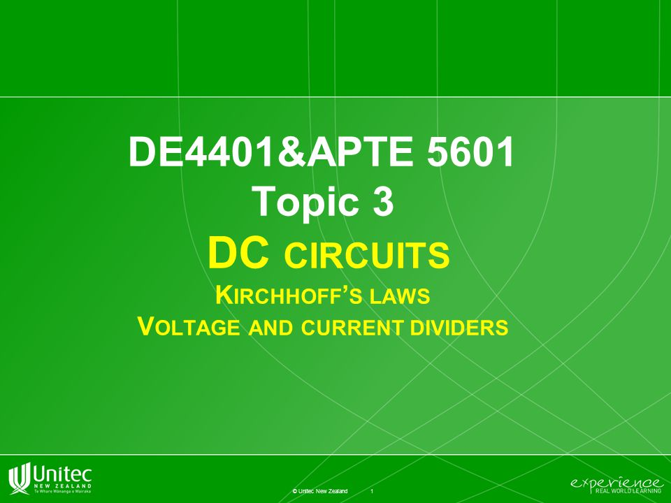 1 © Unitec New Zealand DE4401&APTE 5601 Topic 3 DC CIRCUITS K IRCHHOFF ' S LAWS V OLTAGE AND CURRENT DIVIDERS