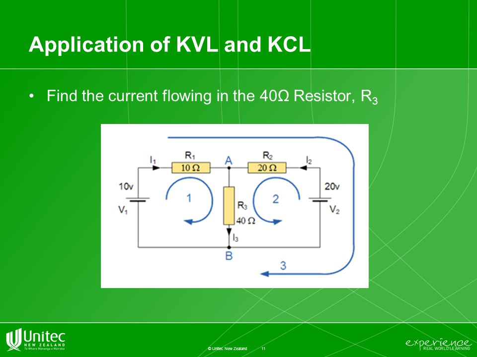 Application of KVL and KCL Find the current flowing in the 40Ω Resistor, R 3 11 © Unitec New Zealand