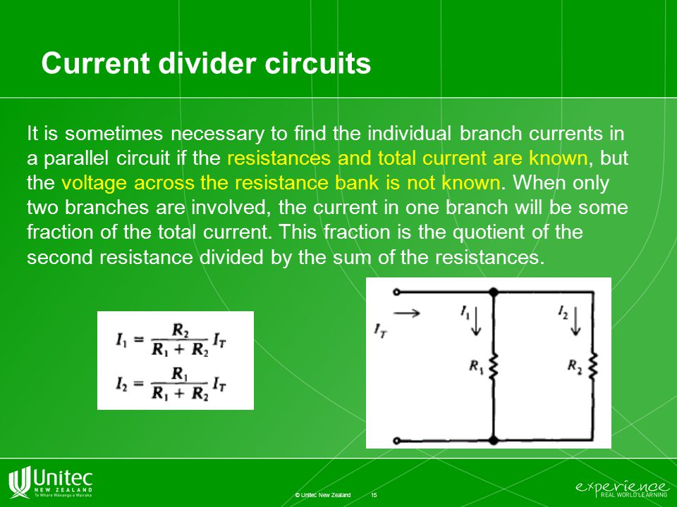 Current divider circuits 15 © Unitec New Zealand It is sometimes necessary to find the individual branch currents in a parallel circuit if the resistances and total current are known, but the voltage across the resistance bank is not known.