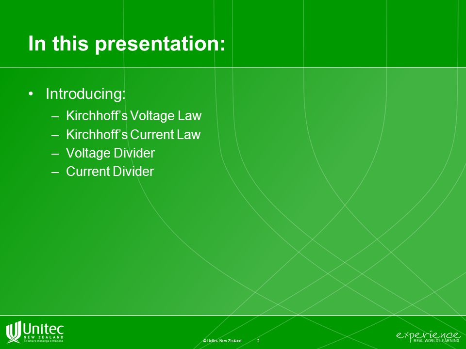 In this presentation: Introducing: –Kirchhoff's Voltage Law –Kirchhoff's Current Law –Voltage Divider –Current Divider 2 © Unitec New Zealand