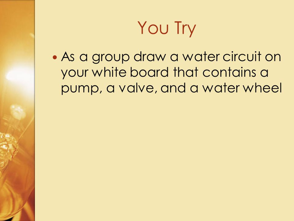 As a group draw a water circuit on your white board that contains a pump, a valve, and a water wheel You Try