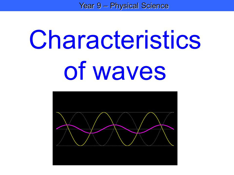 Year 9 – Physical Science Year 9 – Physical Science Characteristics of waves