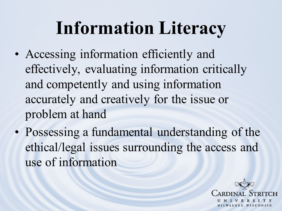 Information Literacy Accessing information efficiently and effectively, evaluating information critically and competently and using information accurately and creatively for the issue or problem at hand Possessing a fundamental understanding of the ethical/legal issues surrounding the access and use of information