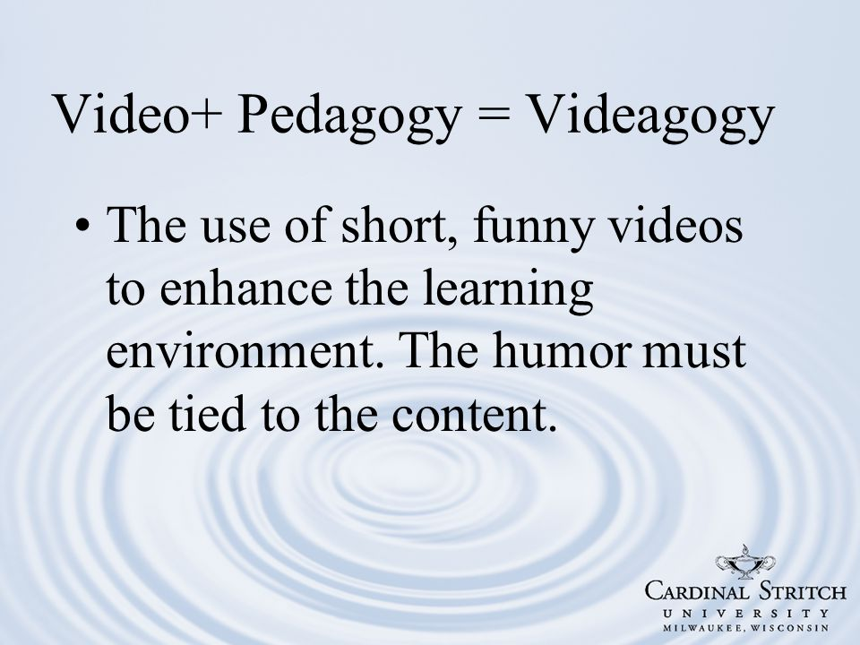 Video+ Pedagogy = Videagogy The use of short, funny videos to enhance the learning environment.