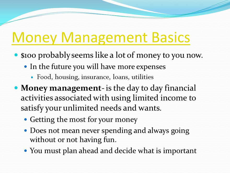 Money Management Basics $100 probably seems like a lot of money to you now.