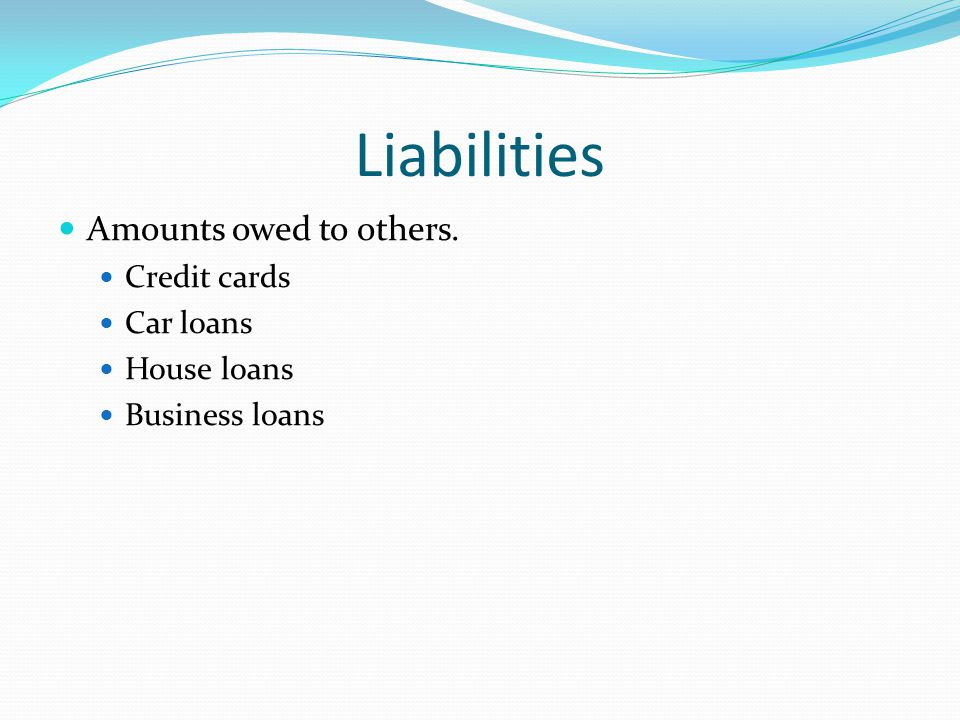 Liabilities Amounts owed to others. Credit cards Car loans House loans Business loans