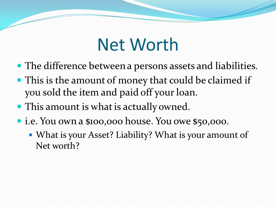 Net Worth The difference between a persons assets and liabilities.