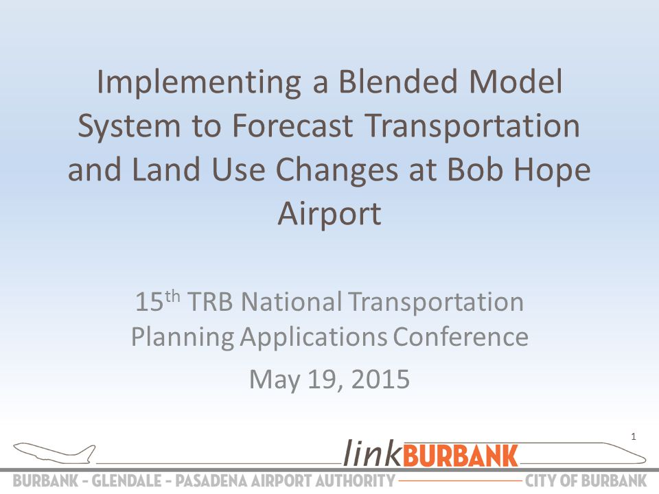 Implementing a Blended Model System to Forecast Transportation and Land Use Changes at Bob Hope Airport 15 th TRB National Transportation Planning Applications Conference May 19,