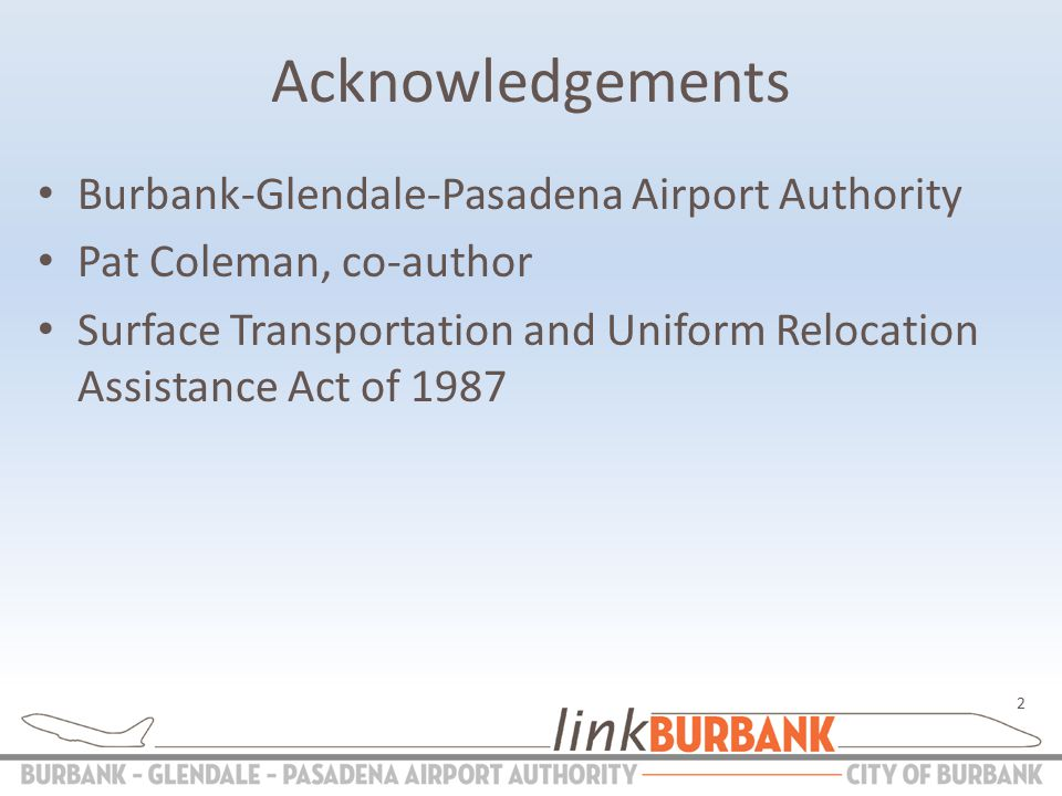 Acknowledgements Burbank-Glendale-Pasadena Airport Authority Pat Coleman, co-author Surface Transportation and Uniform Relocation Assistance Act of