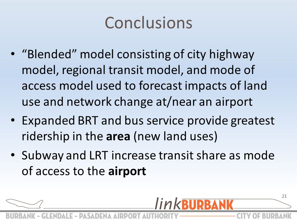 Conclusions Blended model consisting of city highway model, regional transit model, and mode of access model used to forecast impacts of land use and network change at/near an airport Expanded BRT and bus service provide greatest ridership in the area (new land uses) Subway and LRT increase transit share as mode of access to the airport 21
