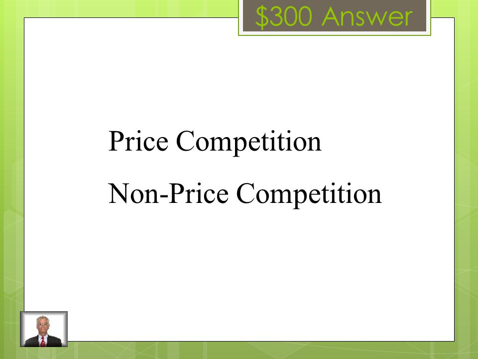 $300 Question The two types of competition HINT: How do companies set themselves apart from the competition