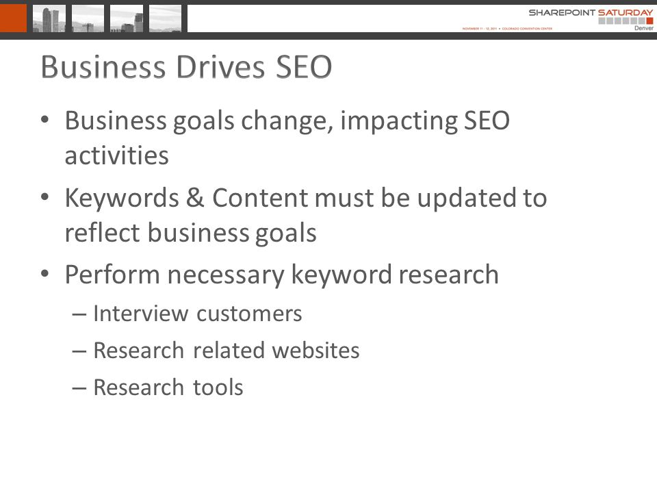 Business goals change, impacting SEO activities Keywords & Content must be updated to reflect business goals Perform necessary keyword research – Interview customers – Research related websites – Research tools