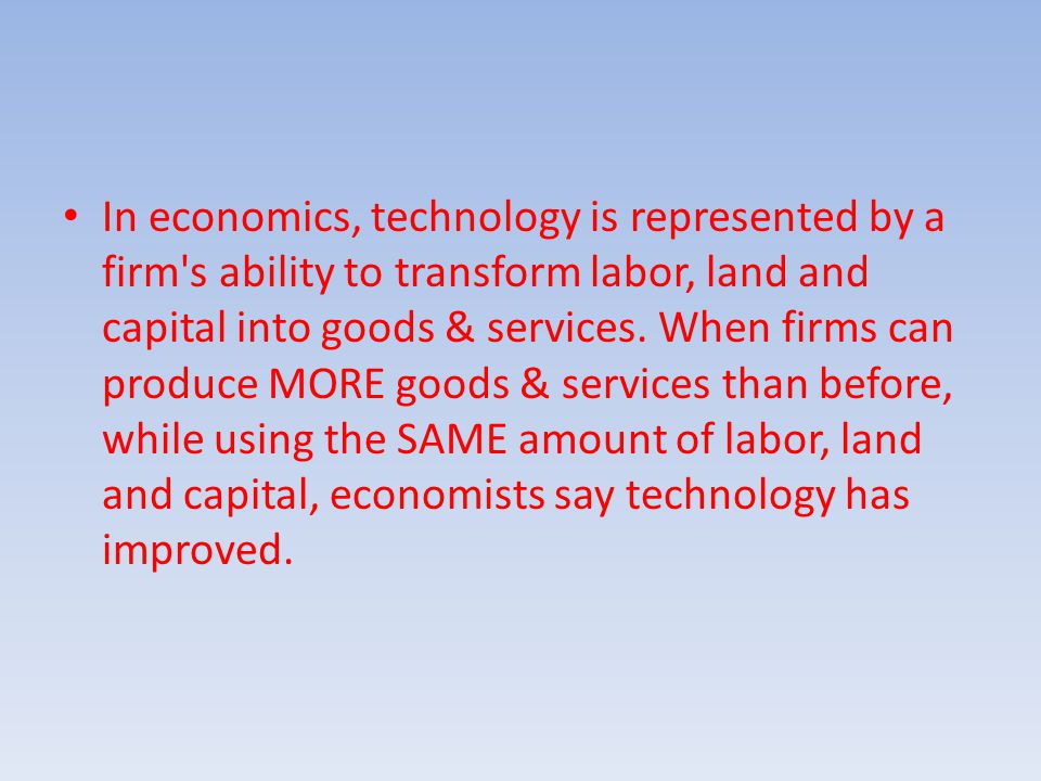 In economics, technology is represented by a firm s ability to transform labor, land and capital into goods & services.
