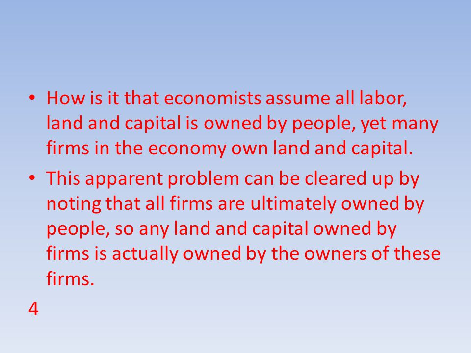How is it that economists assume all labor, land and capital is owned by people, yet many firms in the economy own land and capital.