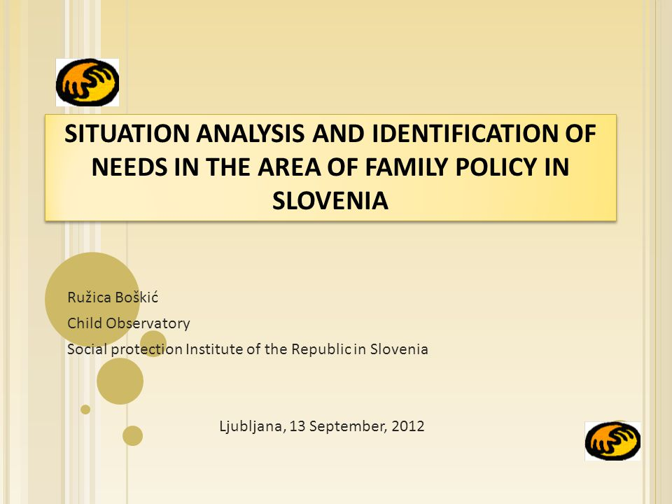 SITUATION ANALYSIS AND IDENTIFICATION OF NEEDS IN THE AREA OF FAMILY POLICY IN SLOVENIA Ružica Boškić Child Observatory Social protection Institute of the Republic in Slovenia Ljubljana, 13 September, 2012