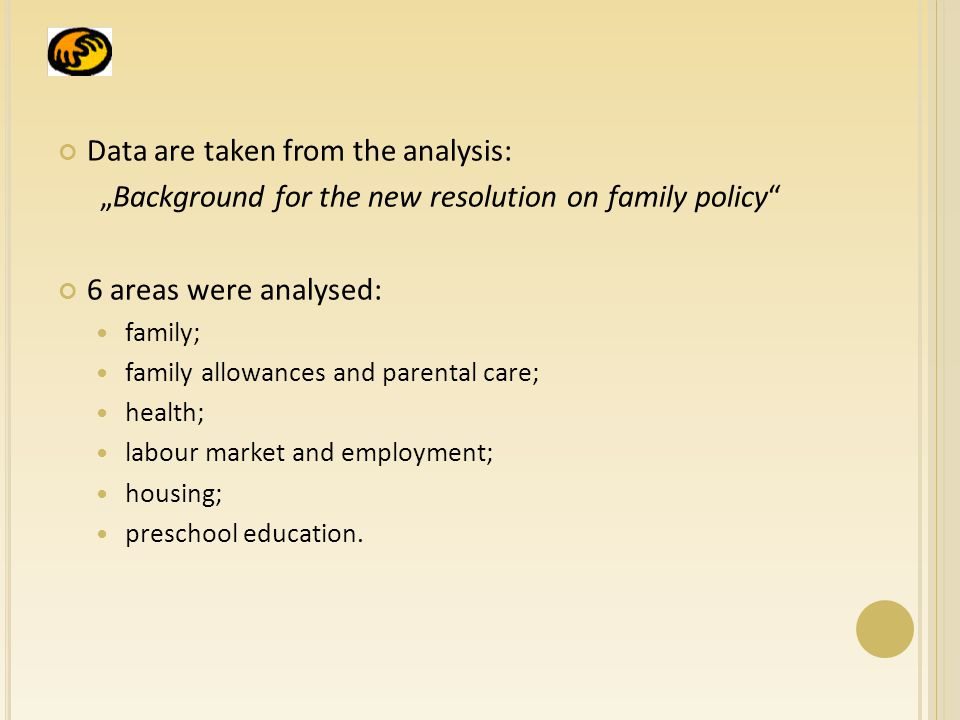 "Data are taken from the analysis: ""Background for the new resolution on family policy 6 areas were analysed: family; family allowances and parental care; health; labour market and employment; housing; preschool education."